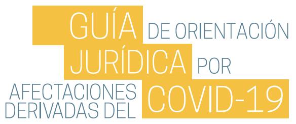 """Guía de Orientación Jurídica por afectaciones derivadas del COVID-19 (""""Guía Jurídica COVID-19"""")."""